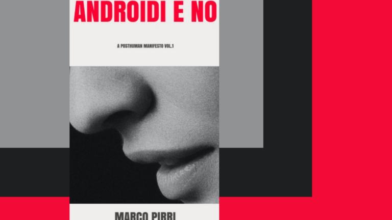 """""""Androidi e No, A Posthuman Manifesto Vol.1"""" di Marco Pirri - Intervista all'autore"""